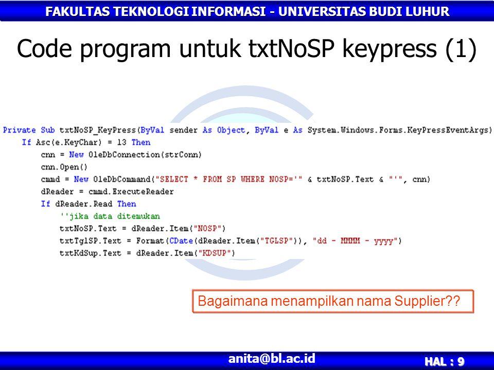 FAKULTAS TEKNOLOGI INFORMASI - UNIVERSITAS BUDI LUHUR HAL : 10 anita@bl.ac.id Code program untuk txtNoSP keypress (2) Untuk menampilkan nama supplier, kita harus memperhatikan table SP Di dalam table SP, terdapat field KdSup.