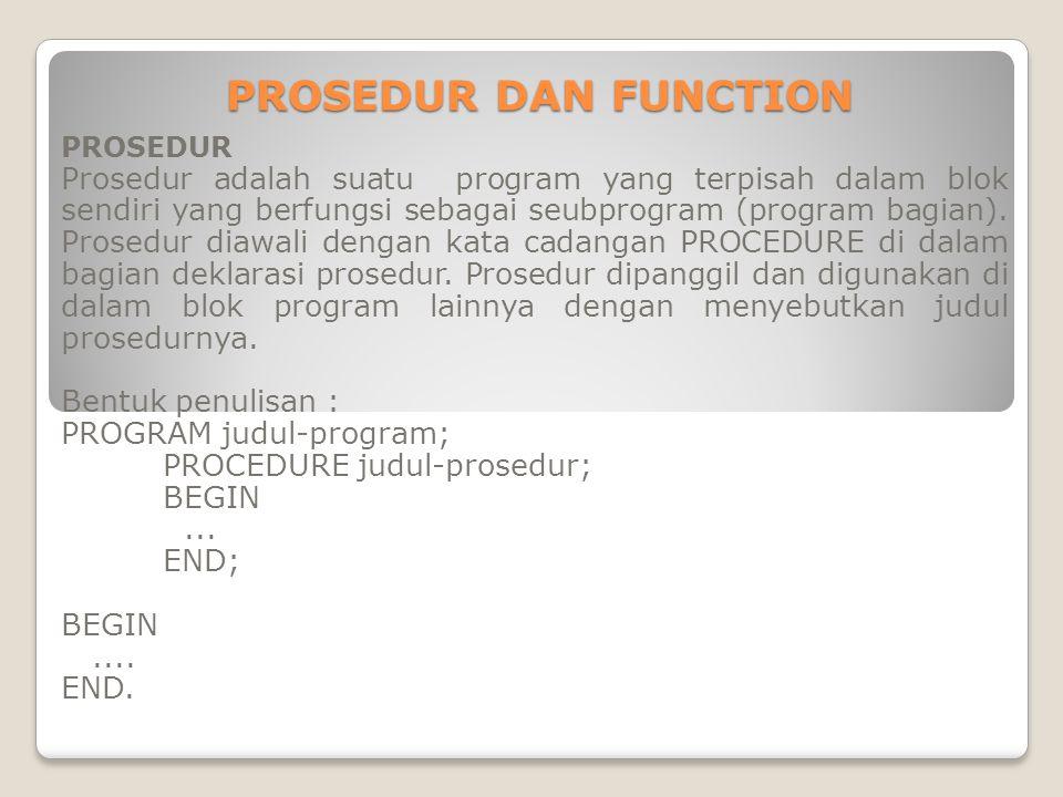 PROSEDUR DAN FUNCTION PROSEDUR Prosedur adalah suatu program yang terpisah dalam blok sendiri yang berfungsi sebagai seubprogram (program bagian). Pro