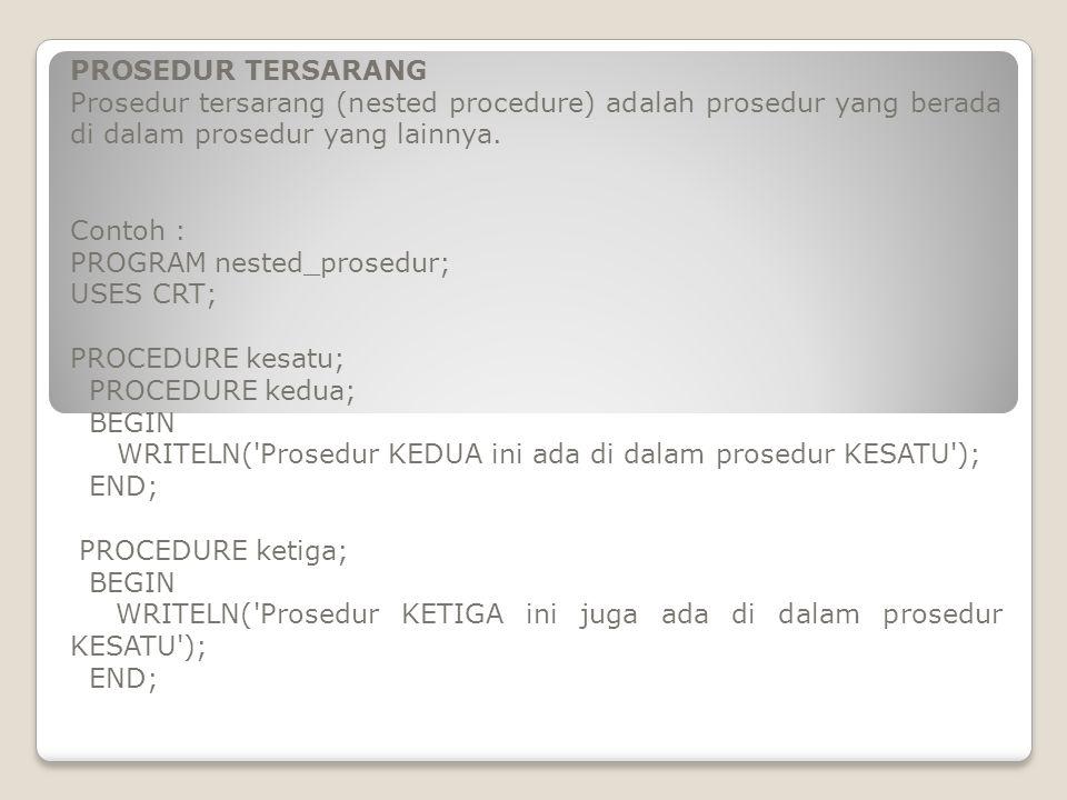 PROSEDUR TERSARANG Prosedur tersarang (nested procedure) adalah prosedur yang berada di dalam prosedur yang lainnya. Contoh : PROGRAM nested_prosedur;