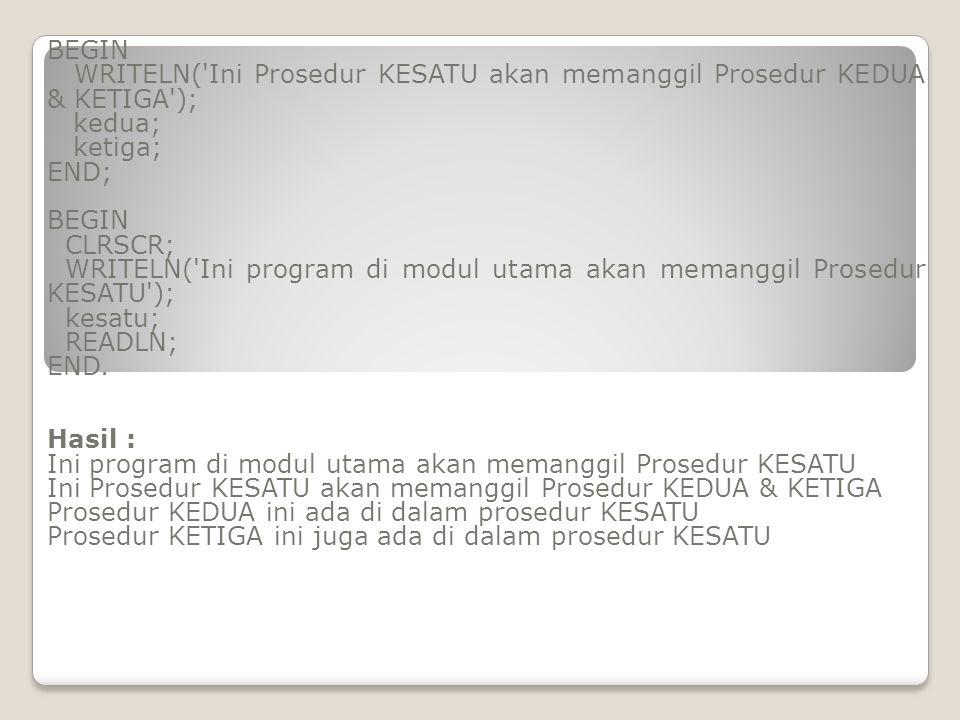 BEGIN WRITELN('Ini Prosedur KESATU akan memanggil Prosedur KEDUA & KETIGA'); kedua; ketiga; END; BEGIN CLRSCR; WRITELN('Ini program di modul utama aka
