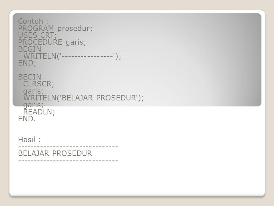 Contoh : PROGRAM prosedur; USES CRT; PROCEDURE garis; BEGIN WRITELN('----------------'); END; BEGIN CLRSCR; garis; WRITELN('BELAJAR PROSEDUR'); garis;