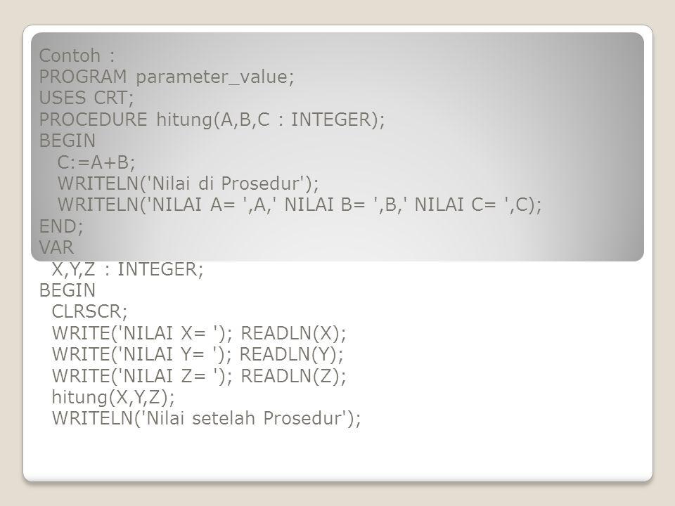 Contoh : PROGRAM parameter_value; USES CRT; PROCEDURE hitung(A,B,C : INTEGER); BEGIN C:=A+B; WRITELN('Nilai di Prosedur'); WRITELN('NILAI A= ',A,' NIL