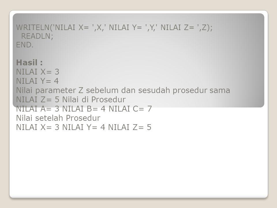 WRITELN('NILAI X= ',X,' NILAI Y= ',Y,' NILAI Z= ',Z); READLN; END. Hasil : NILAI X= 3 NILAI Y= 4 Nilai parameter Z sebelum dan sesudah prosedur sama N