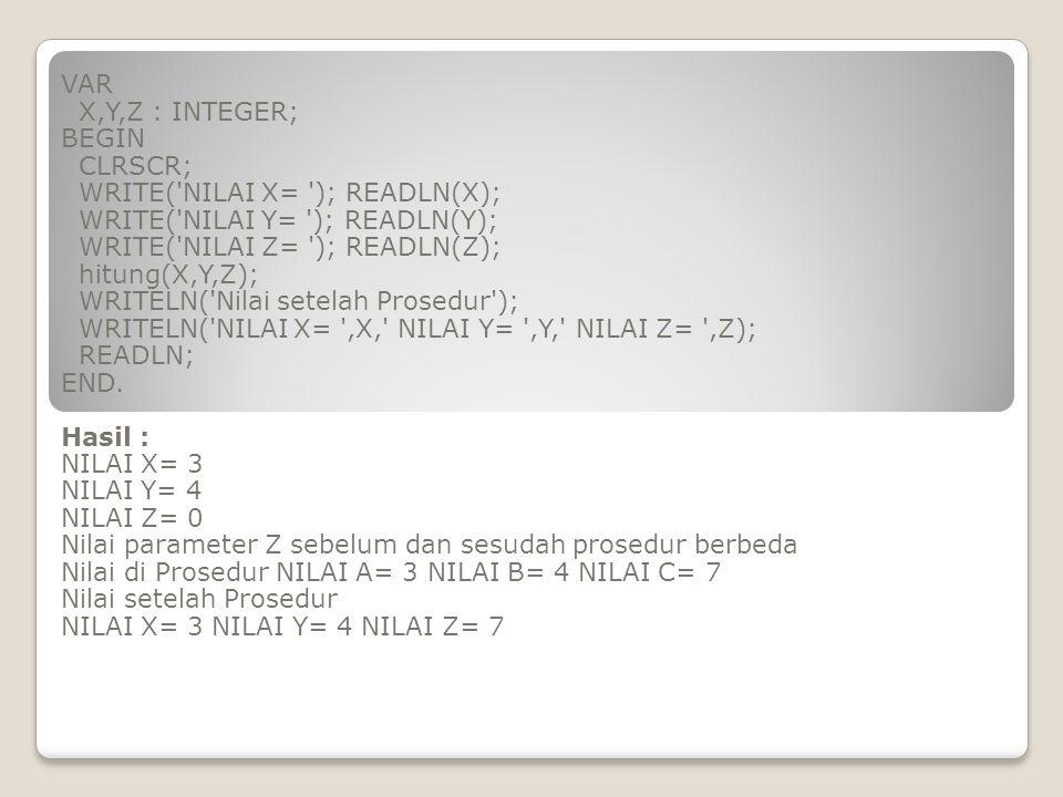 VAR X,Y,Z : INTEGER; BEGIN CLRSCR; WRITE('NILAI X= '); READLN(X); WRITE('NILAI Y= '); READLN(Y); WRITE('NILAI Z= '); READLN(Z); hitung(X,Y,Z); WRITELN