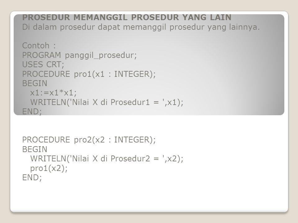 PROSEDUR MEMANGGIL PROSEDUR YANG LAIN Di dalam prosedur dapat memanggil prosedur yang lainnya. Contoh : PROGRAM panggil_prosedur; USES CRT; PROCEDURE
