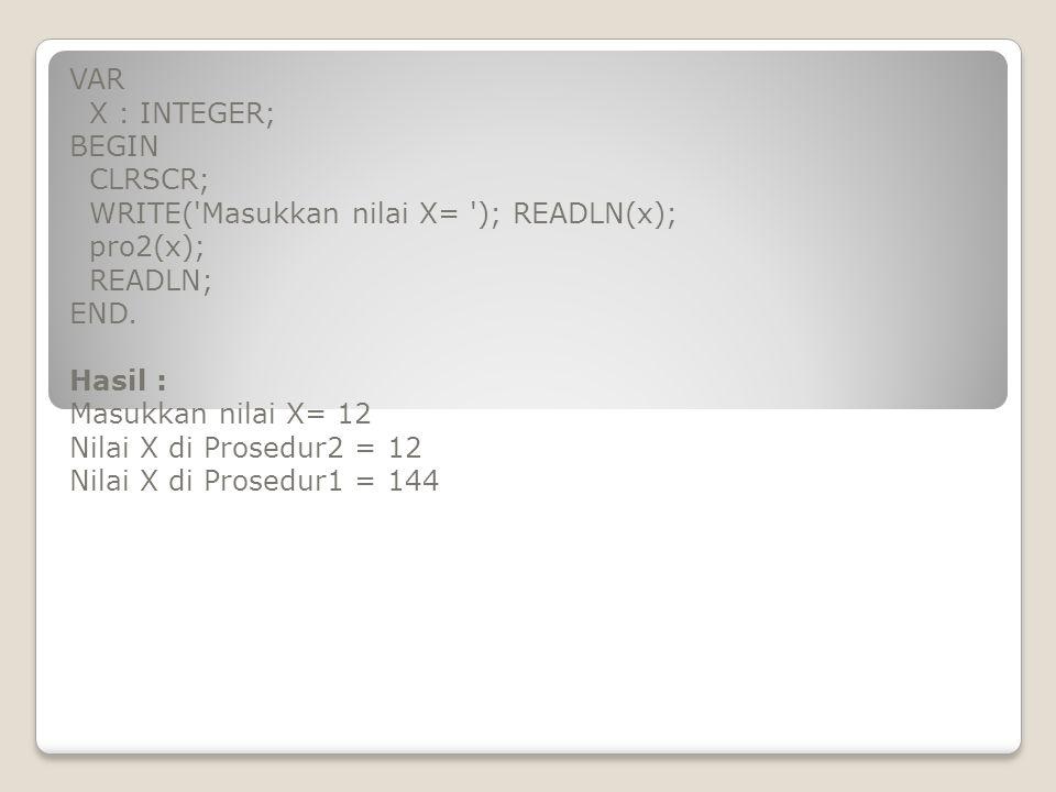 VAR X : INTEGER; BEGIN CLRSCR; WRITE('Masukkan nilai X= '); READLN(x); pro2(x); READLN; END. Hasil : Masukkan nilai X= 12 Nilai X di Prosedur2 = 12 Ni
