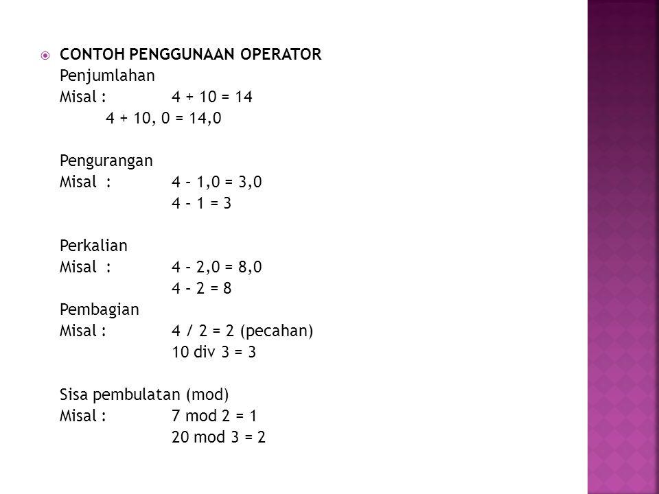  CONTOH PENGGUNAAN OPERATOR Penjumlahan Misal : 4 + 10 = 14 4 + 10, 0 = 14,0 Pengurangan Misal : 4 – 1,0 = 3,0 4 – 1 = 3 Perkalian Misal : 4 – 2,0 =