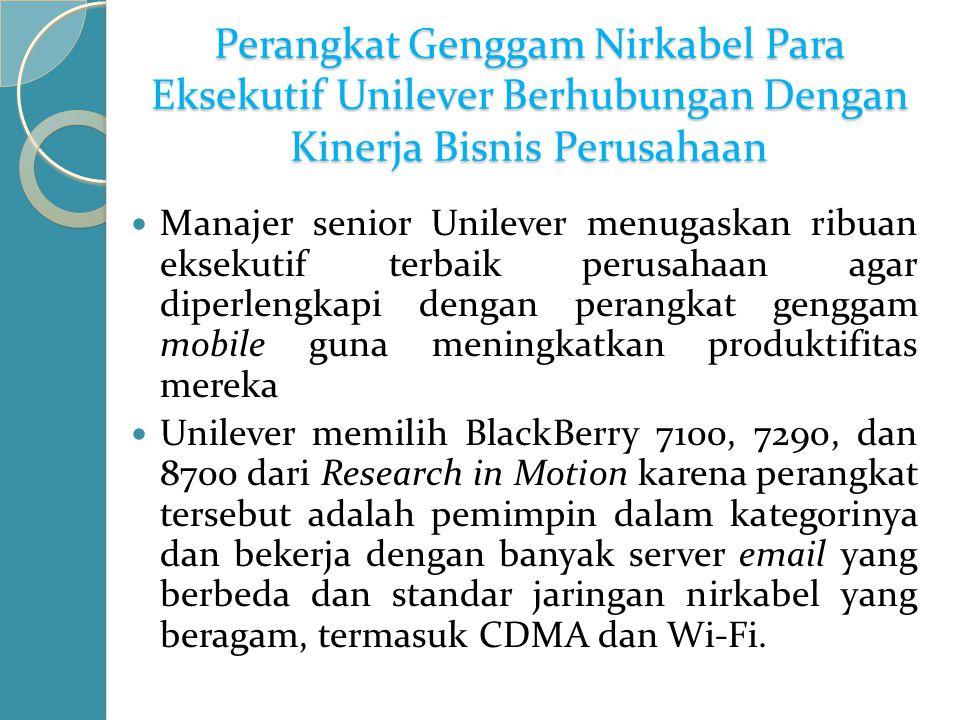 Perangkat Genggam Nirkabel Para Eksekutif Unilever Berhubungan Dengan Kinerja Bisnis Perusahaan Manajer senior Unilever menugaskan ribuan eksekutif terbaik perusahaan agar diperlengkapi dengan perangkat genggam mobile guna meningkatkan produktifitas mereka Unilever memilih BlackBerry 7100, 7290, dan 8700 dari Research in Motion karena perangkat tersebut adalah pemimpin dalam kategorinya dan bekerja dengan banyak server email yang berbeda dan standar jaringan nirkabel yang beragam, termasuk CDMA dan Wi-Fi.