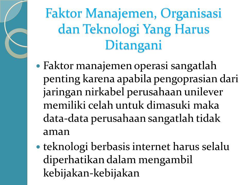Faktor Manajemen, Organisasi dan Teknologi Yang Harus Ditangani Faktor manajemen operasi sangatlah penting karena apabila pengoprasian dari jaringan nirkabel perusahaan unilever memiliki celah untuk dimasuki maka data-data perusahaan sangatlah tidak aman teknologi berbasis internet harus selalu diperhatikan dalam mengambil kebijakan-kebijakan