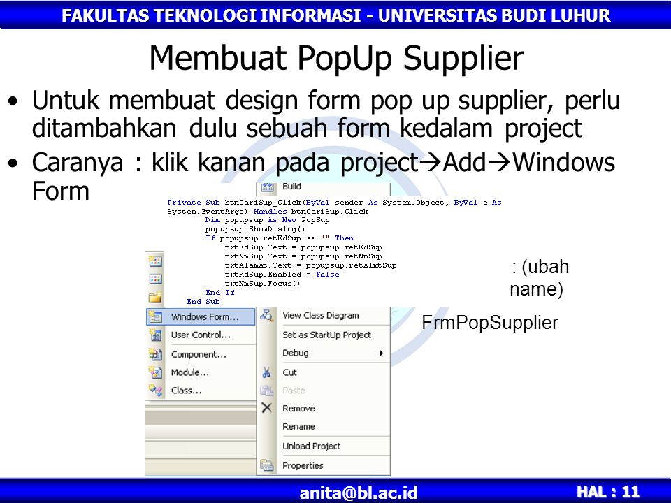 FAKULTAS TEKNOLOGI INFORMASI - UNIVERSITAS BUDI LUHUR HAL : 11 Membuat PopUp Supplier Untuk membuat design form pop up supplier, perlu ditambahkan dulu sebuah form kedalam project Caranya : klik kanan pada project  Add  Windows Form Beri nama : (ubah properties name) FrmPopSupplier