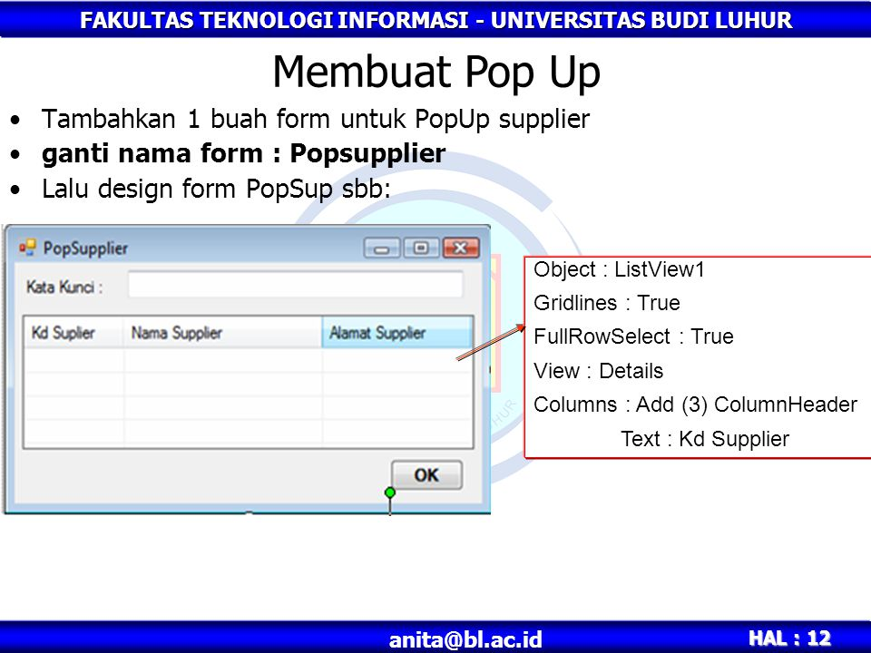 FAKULTAS TEKNOLOGI INFORMASI - UNIVERSITAS BUDI LUHUR HAL : 12 Tambahkan 1 buah form untuk PopUp supplier ganti nama form : Popsupplier Lalu design form PopSup sbb: Membuat Pop Up Object : ListView1 Gridlines : True FullRowSelect : True View : Details Columns : Add (3) ColumnHeader Text : Kd Supplier