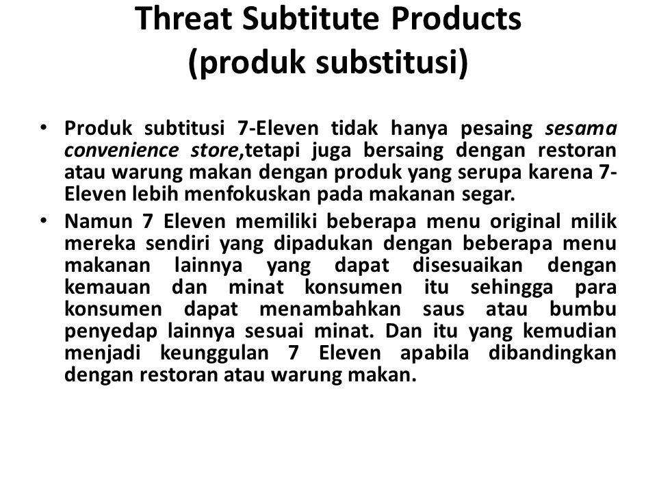 Threat Subtitute Products (produk substitusi) Produk subtitusi 7-Eleven tidak hanya pesaing sesama convenience store,tetapi juga bersaing dengan restoran atau warung makan dengan produk yang serupa karena 7- Eleven lebih menfokuskan pada makanan segar.