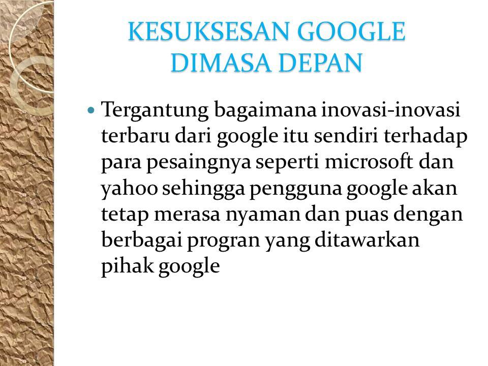 KESUKSESAN GOOGLE DIMASA DEPAN Tergantung bagaimana inovasi-inovasi terbaru dari google itu sendiri terhadap para pesaingnya seperti microsoft dan yahoo sehingga pengguna google akan tetap merasa nyaman dan puas dengan berbagai progran yang ditawarkan pihak google