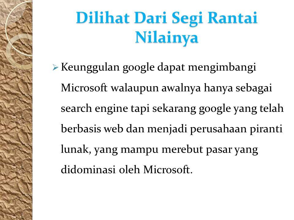 Dilihat Dari Segi Rantai Nilainya  Keunggulan google dapat mengimbangi Microsoft walaupun awalnya hanya sebagai search engine tapi sekarang google yang telah berbasis web dan menjadi perusahaan piranti lunak, yang mampu merebut pasar yang didominasi oleh Microsoft.