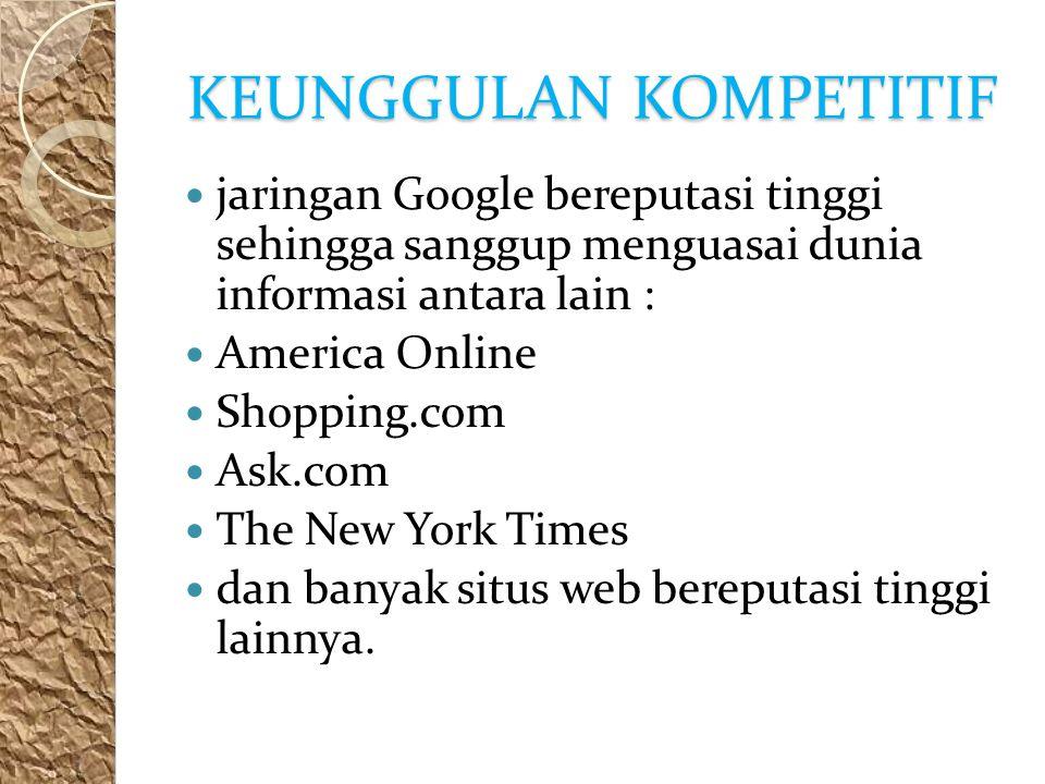 KEUNGGULAN KOMPETITIF jaringan Google bereputasi tinggi sehingga sanggup menguasai dunia informasi antara lain : America Online Shopping.com Ask.com The New York Times dan banyak situs web bereputasi tinggi lainnya.
