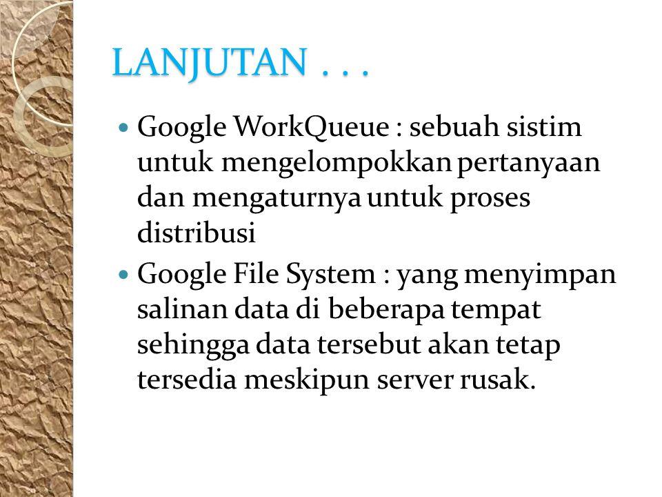 LANJUTAN... Google WorkQueue : sebuah sistim untuk mengelompokkan pertanyaan dan mengaturnya untuk proses distribusi Google File System : yang menyimp