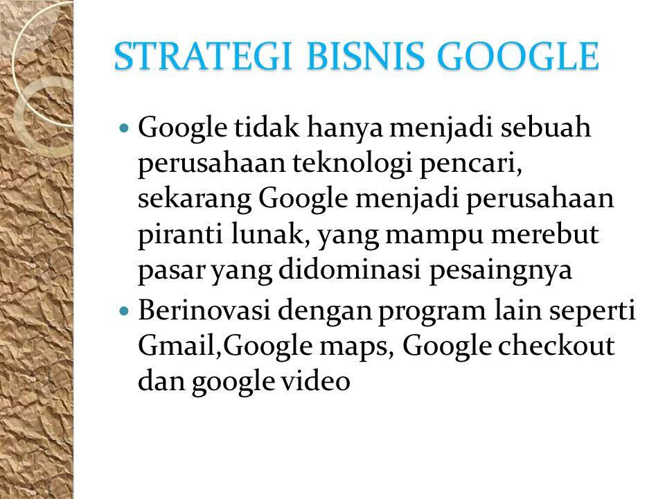 STRATEGI BISNIS GOOGLE Google tidak hanya menjadi sebuah perusahaan teknologi pencari, sekarang Google menjadi perusahaan piranti lunak, yang mampu merebut pasar yang didominasi pesaingnya Berinovasi dengan program lain seperti Gmail,Google maps, Google checkout dan google video