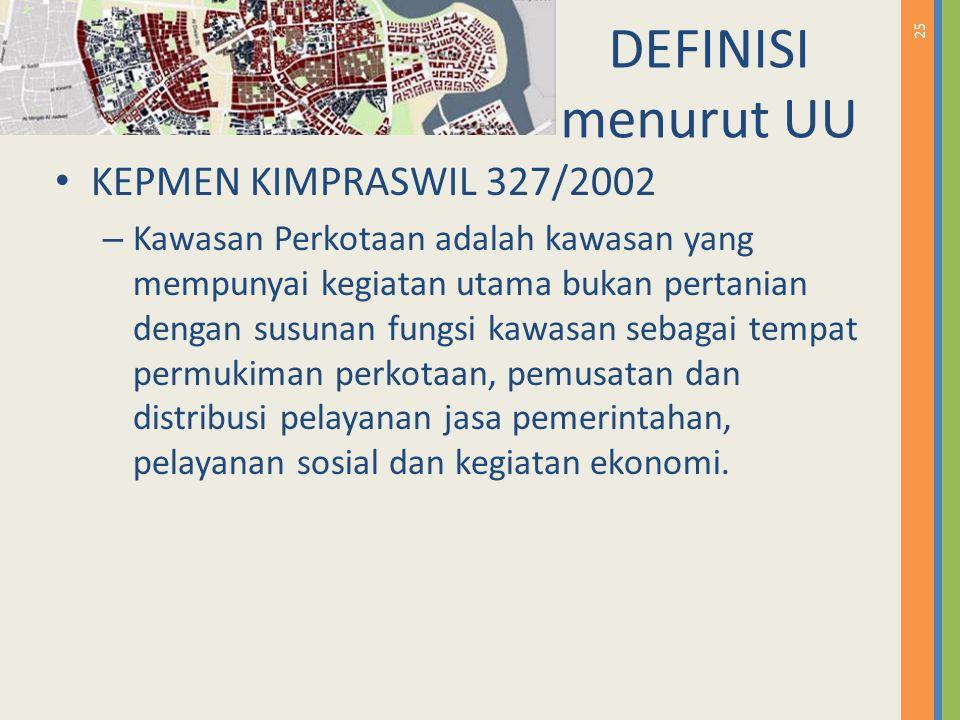 25 DEFINISI menurut UU KEPMEN KIMPRASWIL 327/2002 – Kawasan Perkotaan adalah kawasan yang mempunyai kegiatan utama bukan pertanian dengan susunan fung