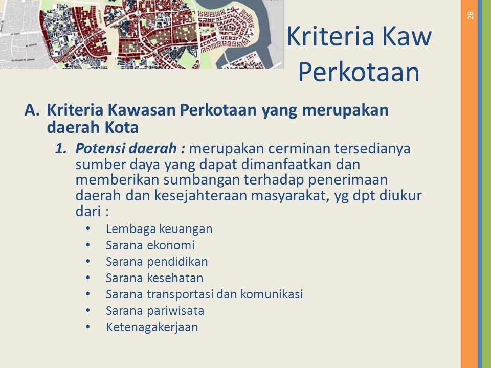 28 Kriteria Kaw Perkotaan A.Kriteria Kawasan Perkotaan yang merupakan daerah Kota 1.Potensi daerah : merupakan cerminan tersedianya sumber daya yang d