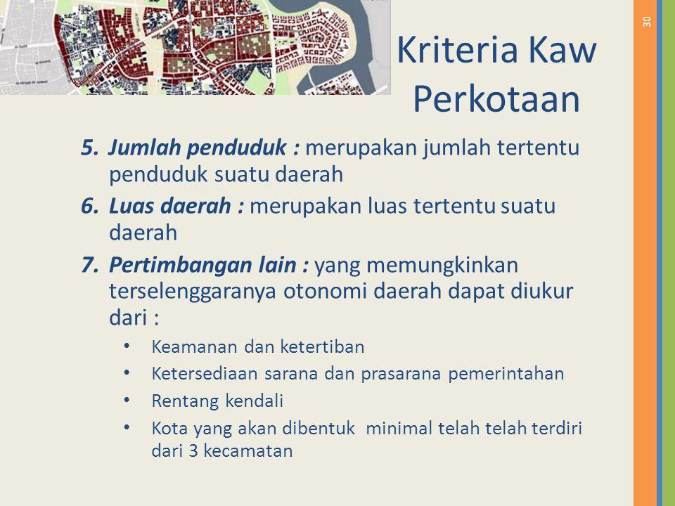 30 Kriteria Kaw Perkotaan 5.Jumlah penduduk : merupakan jumlah tertentu penduduk suatu daerah 6.Luas daerah : merupakan luas tertentu suatu daerah 7.P