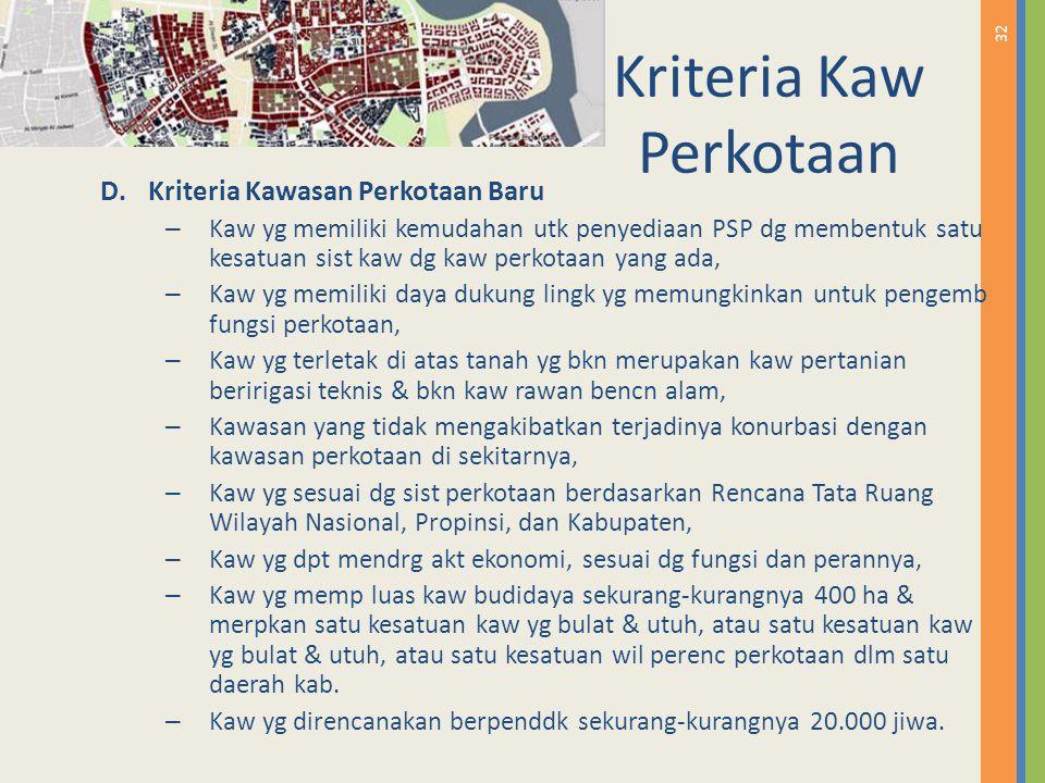32 Kriteria Kaw Perkotaan D.Kriteria Kawasan Perkotaan Baru – Kaw yg memiliki kemudahan utk penyediaan PSP dg membentuk satu kesatuan sist kaw dg kaw