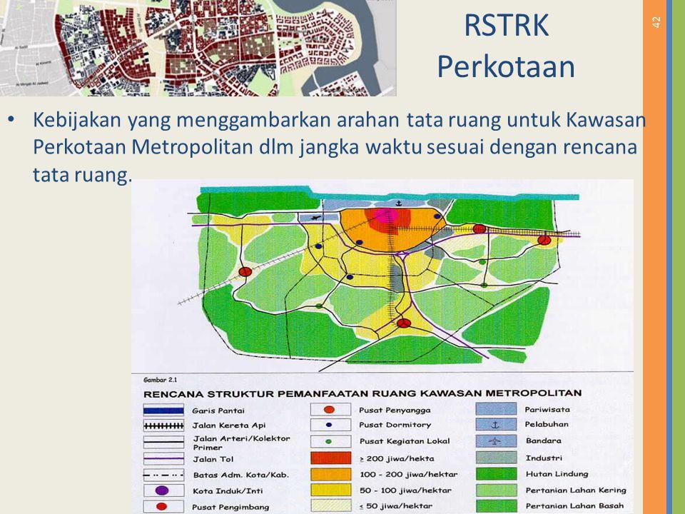 42 RSTRK Perkotaan Kebijakan yang menggambarkan arahan tata ruang untuk Kawasan Perkotaan Metropolitan dlm jangka waktu sesuai dengan rencana tata rua