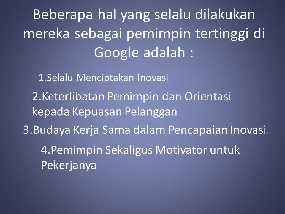Beberapa hal yang selalu dilakukan mereka sebagai pemimpin tertinggi di Google adalah : 1.Selalu Menciptakan Inovasi 2.Keterlibatan Pemimpin dan Orientasi kepada Kepuasan Pelanggan 3.Budaya Kerja Sama dalam Pencapaian Inovasi.