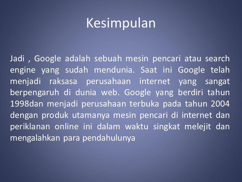 Kesimpulan Jadi, Google adalah sebuah mesin pencari atau search engine yang sudah mendunia.