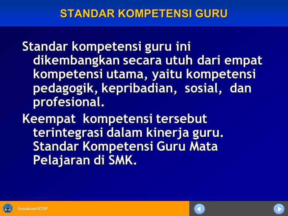 Sosialisasi KTSP STANDAR KOMPETENSI GURU Standar kompetensi guru ini dikembangkan secara utuh dari empat kompetensi utama, yaitu kompetensi pedagogik, kepribadian, sosial, dan profesional.