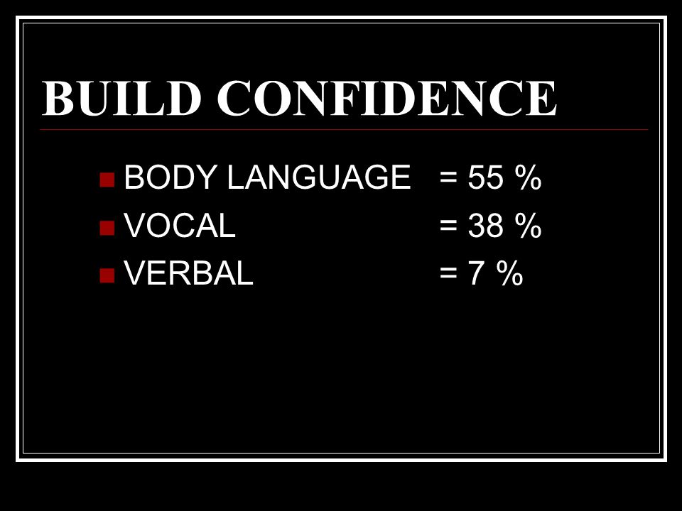 BUILD CONFIDENCE BODY LANGUAGE = 55 % VOCAL= 38 % VERBAL= 7 %