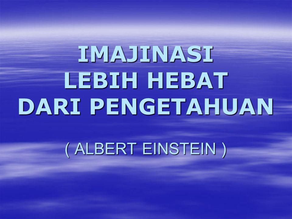IMAJINASI LEBIH HEBAT DARI PENGETAHUAN ( ALBERT EINSTEIN )