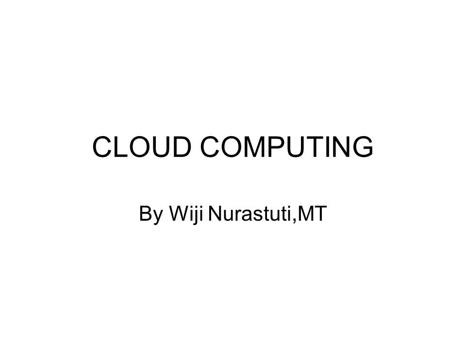 CLOUD COMPUTING By Wiji Nurastuti,MT