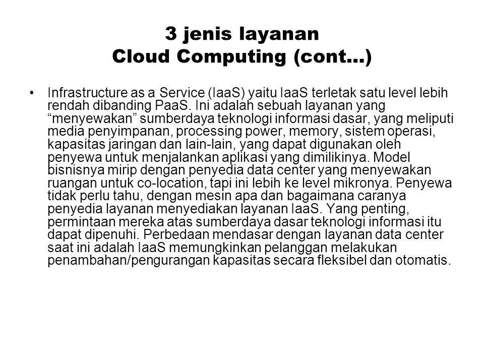 3 jenis layanan Cloud Computing (cont…) Infrastructure as a Service (IaaS) yaitu IaaS terletak satu level lebih rendah dibanding PaaS. Ini adalah sebu