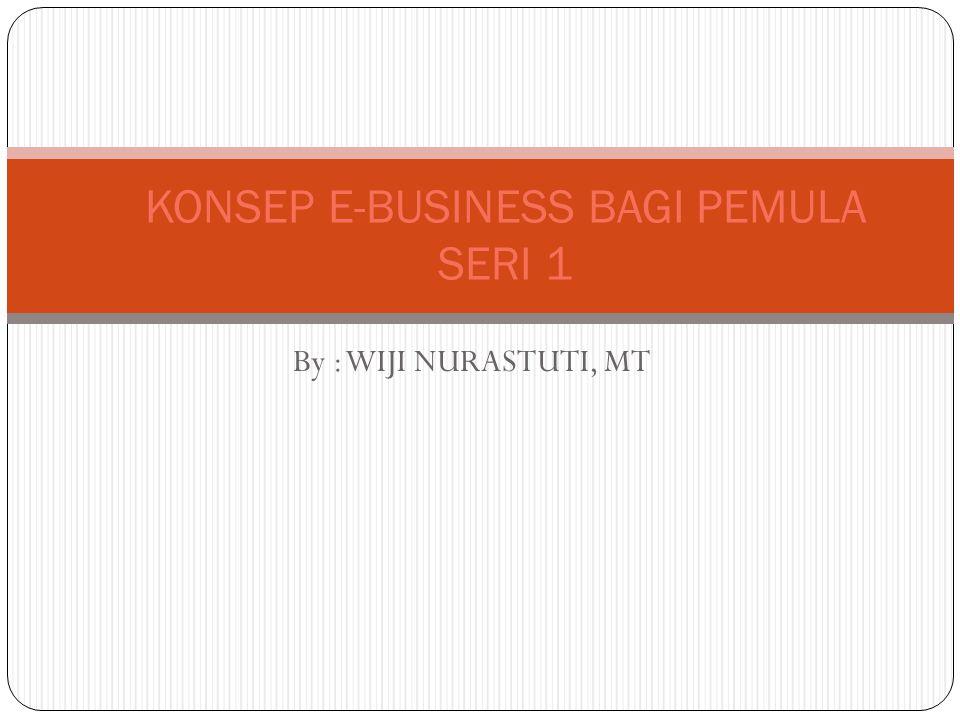 By : WIJI NURASTUTI, MT KONSEP E-BUSINESS BAGI PEMULA SERI 1