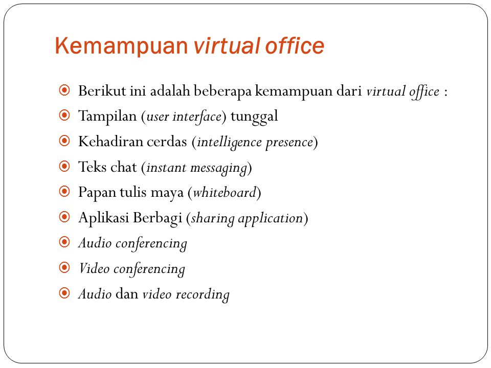 Kemampuan virtual office  Berikut ini adalah beberapa kemampuan dari virtual office :  Tampilan (user interface) tunggal  Kehadiran cerdas (intelli