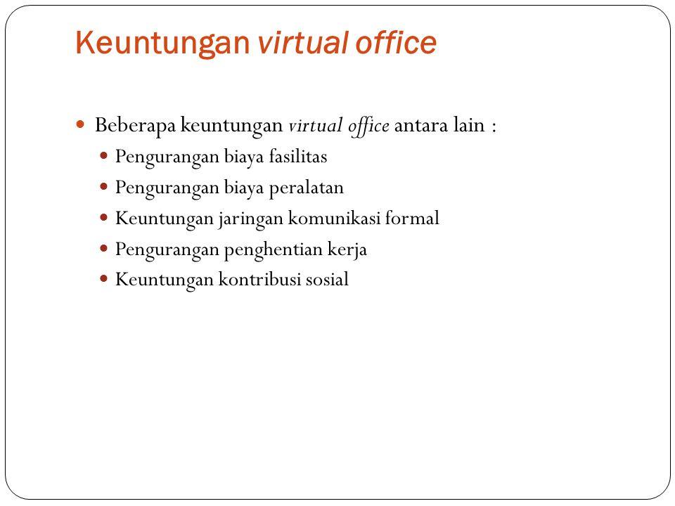 Keuntungan virtual office Beberapa keuntungan virtual office antara lain : Pengurangan biaya fasilitas Pengurangan biaya peralatan Keuntungan jaringan