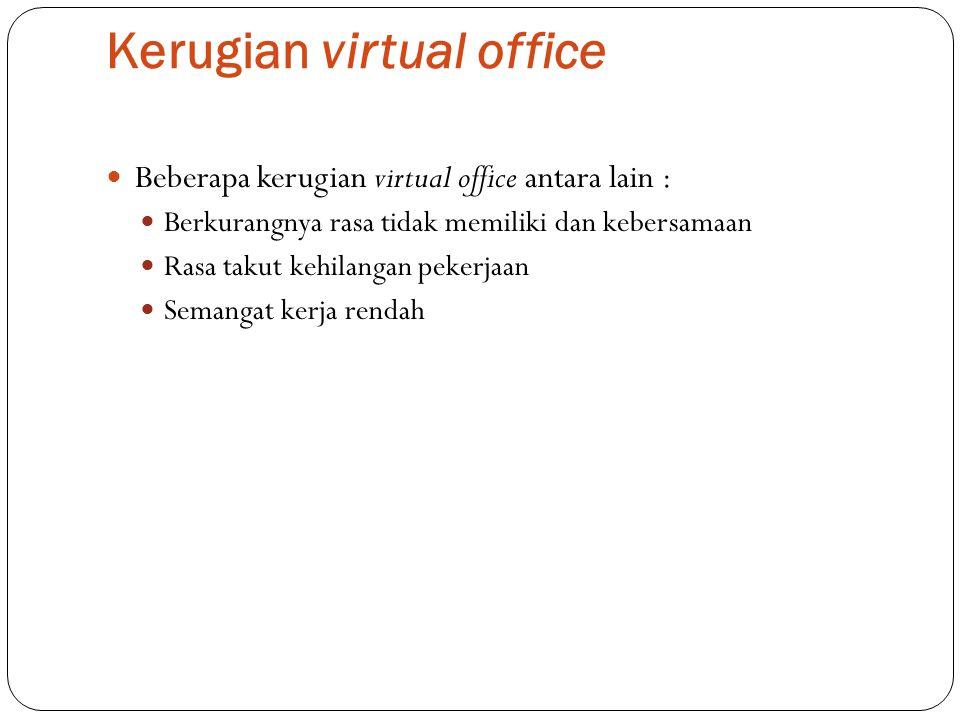 Kerugian virtual office Beberapa kerugian virtual office antara lain : Berkurangnya rasa tidak memiliki dan kebersamaan Rasa takut kehilangan pekerjaa