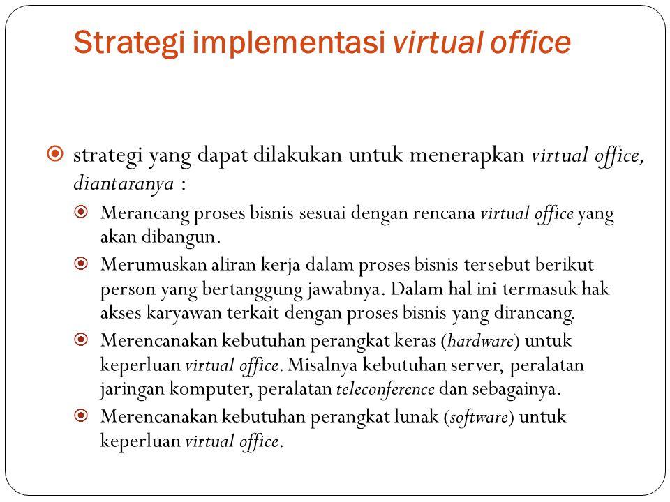Strategi implementasi virtual office  strategi yang dapat dilakukan untuk menerapkan virtual office, diantaranya :  Merancang proses bisnis sesuai d