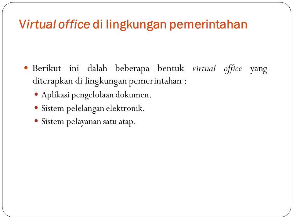 Virtual office di lingkungan pemerintahan Berikut ini dalah beberapa bentuk virtual office yang diterapkan di lingkungan pemerintahan : Aplikasi penge