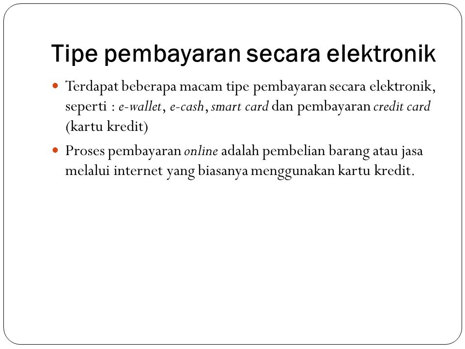 Tipe pembayaran secara elektronik Terdapat beberapa macam tipe pembayaran secara elektronik, seperti : e-wallet, e-cash, smart card dan pembayaran cre