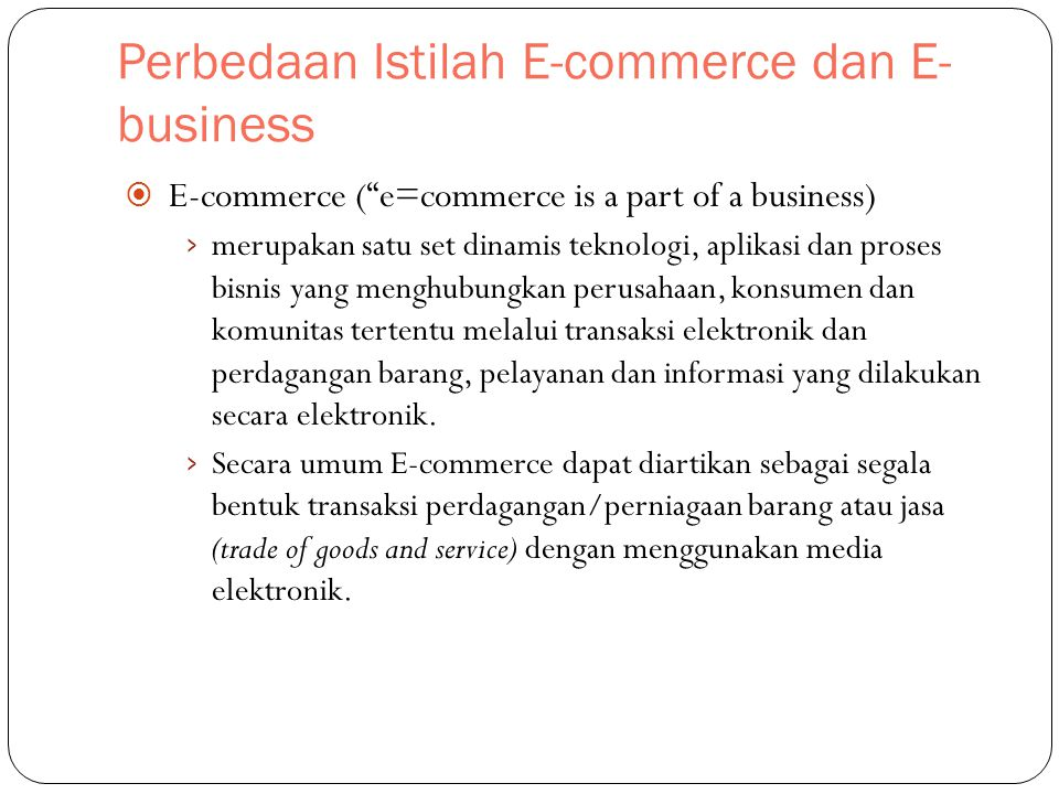 "Perbedaan Istilah E-commerce dan E- business  E-commerce (""e=commerce is a part of a business) › merupakan satu set dinamis teknologi, aplikasi dan p"
