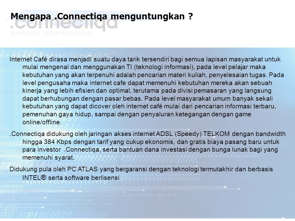 Mengapa.Connectiqa menguntungkan ? Internet Café dirasa menjadi suatu daya tarik tersendiri bagi semua lapisan masyarakat untuk mulai mengenal dan men