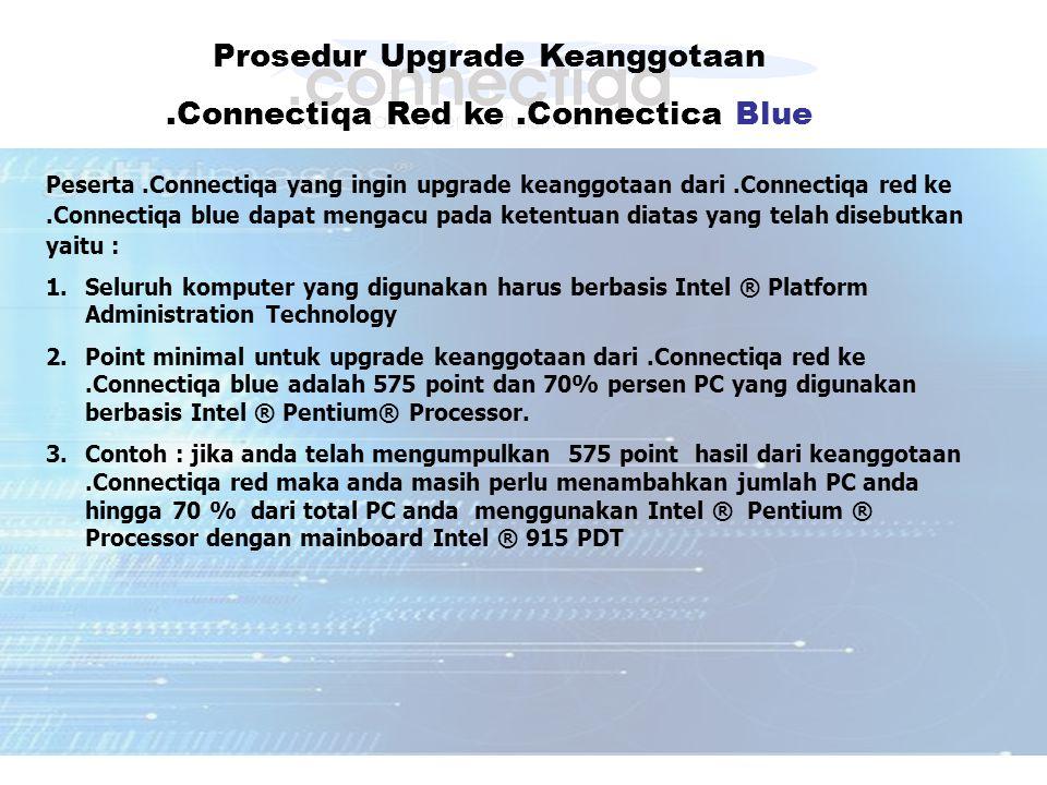 Prosedur Upgrade Keanggotaan.Connectiqa Red ke.Connectica Blue Peserta.Connectiqa yang ingin upgrade keanggotaan dari.Connectiqa red ke.Connectiqa blue dapat mengacu pada ketentuan diatas yang telah disebutkan yaitu : 1.Seluruh komputer yang digunakan harus berbasis Intel ® Platform Administration Technology 2.Point minimal untuk upgrade keanggotaan dari.Connectiqa red ke.Connectiqa blue adalah 575 point dan 70% persen PC yang digunakan berbasis Intel ® Pentium® Processor.
