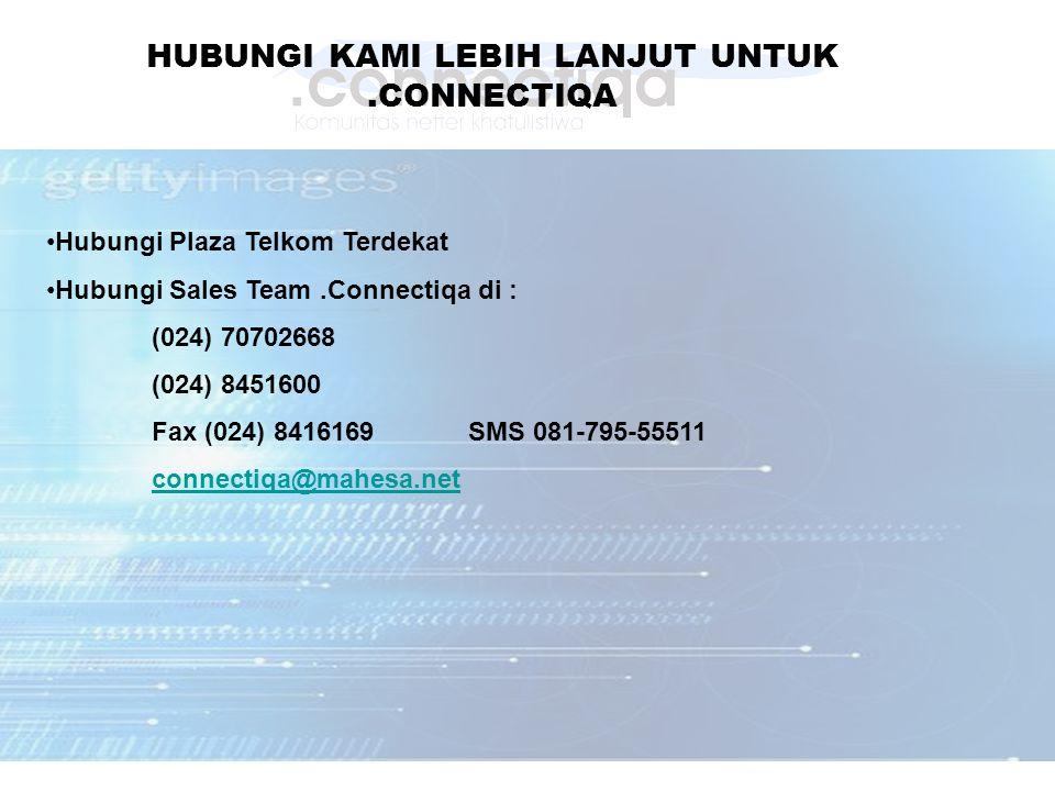 HUBUNGI KAMI LEBIH LANJUT UNTUK.CONNECTIQA Hubungi Plaza Telkom Terdekat Hubungi Sales Team.Connectiqa di : (024) 70702668 (024) 8451600 Fax (024) 8416169 SMS 081-795-55511 connectiqa@mahesa.net