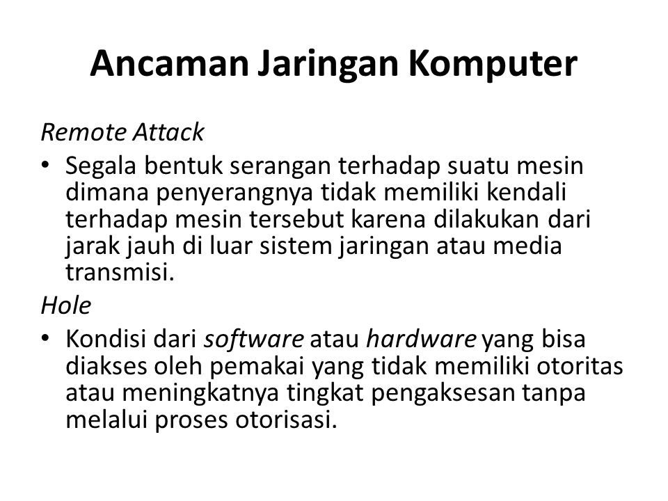 Ancaman Jaringan Komputer Remote Attack Segala bentuk serangan terhadap suatu mesin dimana penyerangnya tidak memiliki kendali terhadap mesin tersebut