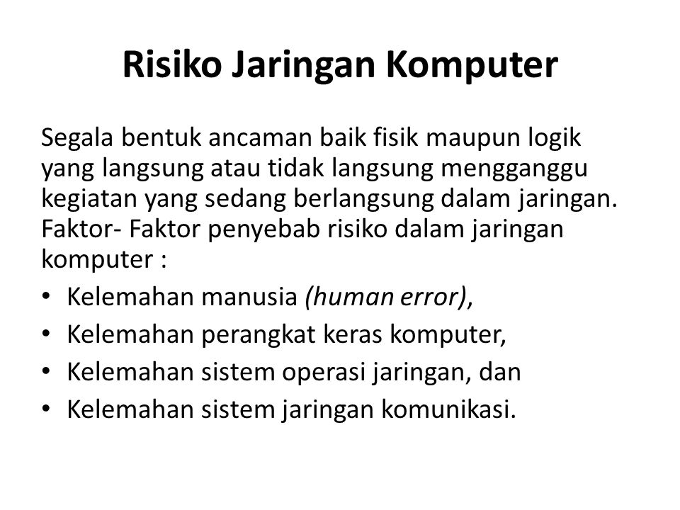 Risiko Jaringan Komputer Segala bentuk ancaman baik fisik maupun logik yang langsung atau tidak langsung mengganggu kegiatan yang sedang berlangsung d
