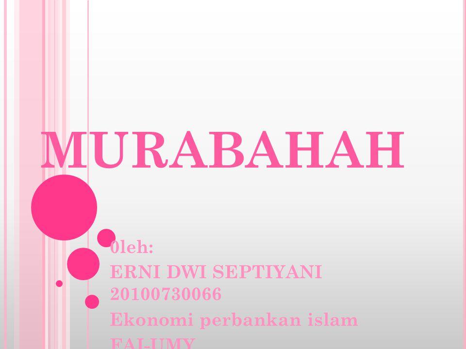 MURABAHAH 0leh: ERNI DWI SEPTIYANI 20100730066 Ekonomi perbankan islam FAI-UMY