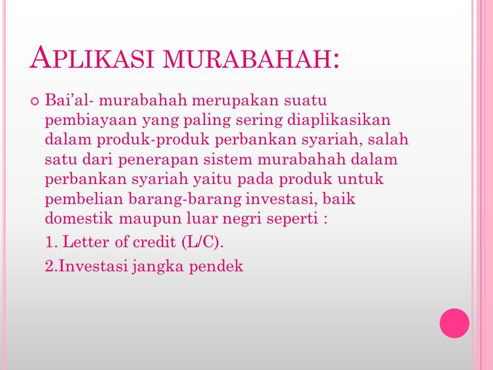 A PLIKASI MURABAHAH : Bai'al- murabahah merupakan suatu pembiayaan yang paling sering diaplikasikan dalam produk-produk perbankan syariah, salah satu