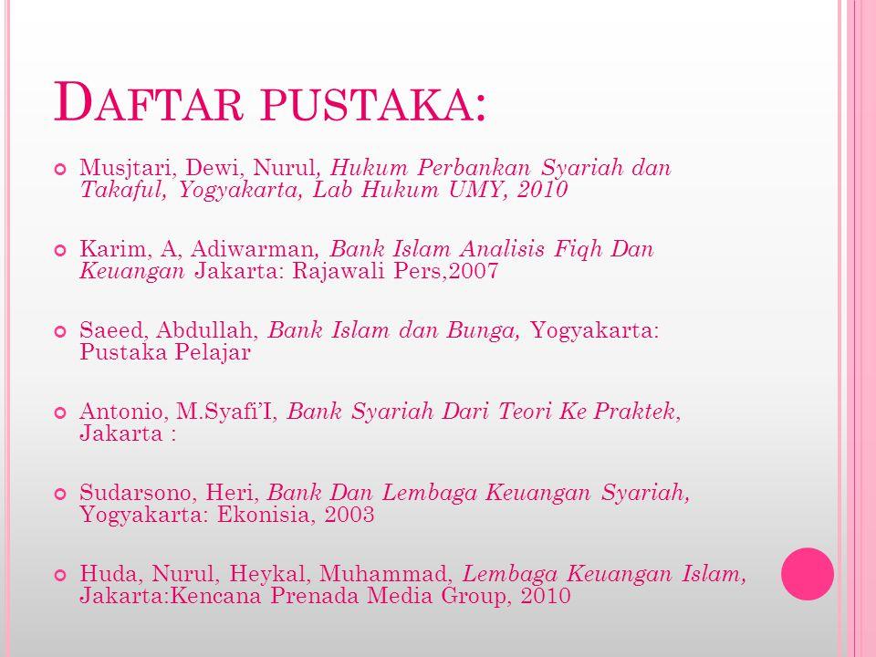 D AFTAR PUSTAKA : Musjtari, Dewi, Nurul, Hukum Perbankan Syariah dan Takaful, Yogyakarta, Lab Hukum UMY, 2010 Karim, A, Adiwarman, Bank Islam Analisis
