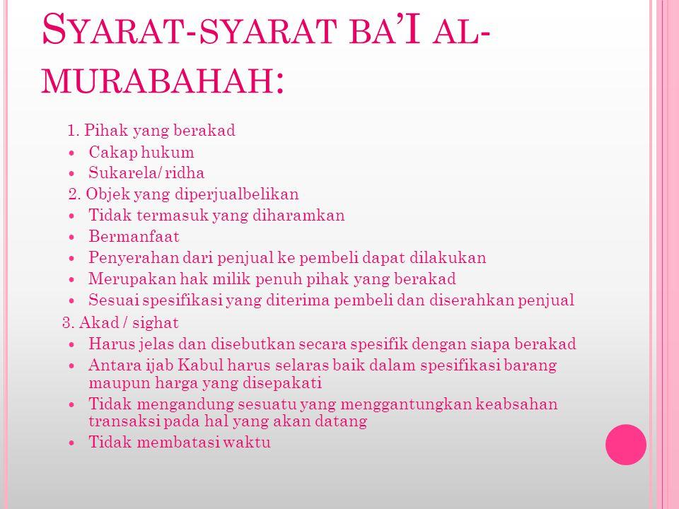 S YARAT - SYARAT BA 'I AL - MURABAHAH : 1. Pihak yang berakad Cakap hukum Sukarela/ ridha 2. Objek yang diperjualbelikan Tidak termasuk yang diharamka